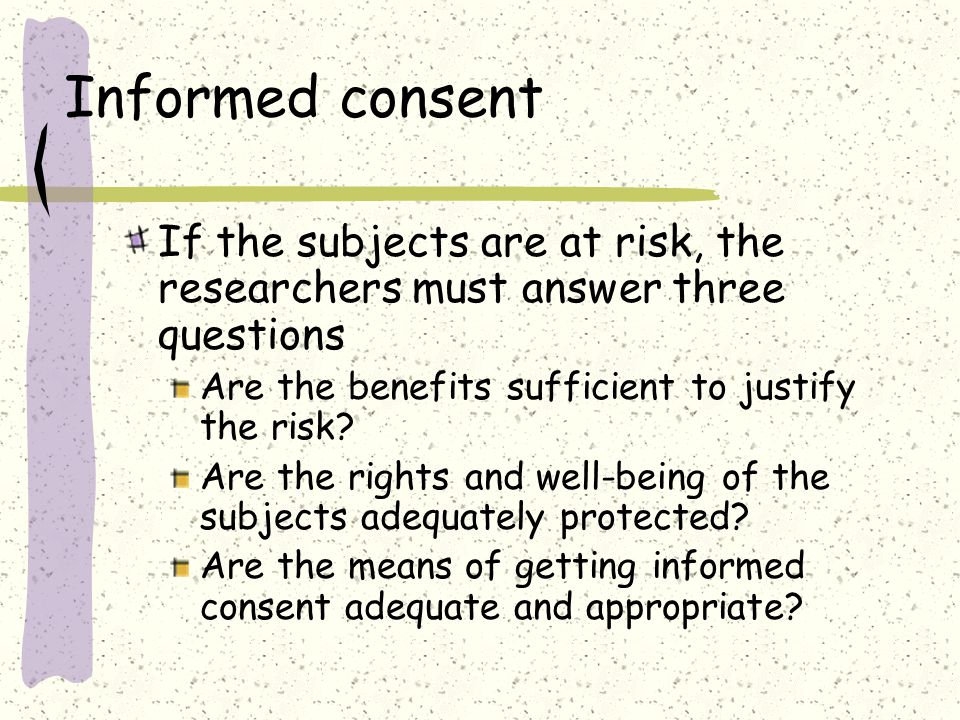 Informed consent If the subjects are at risk, the researchers must answer three questions Are the benefits sufficient to justify the risk.