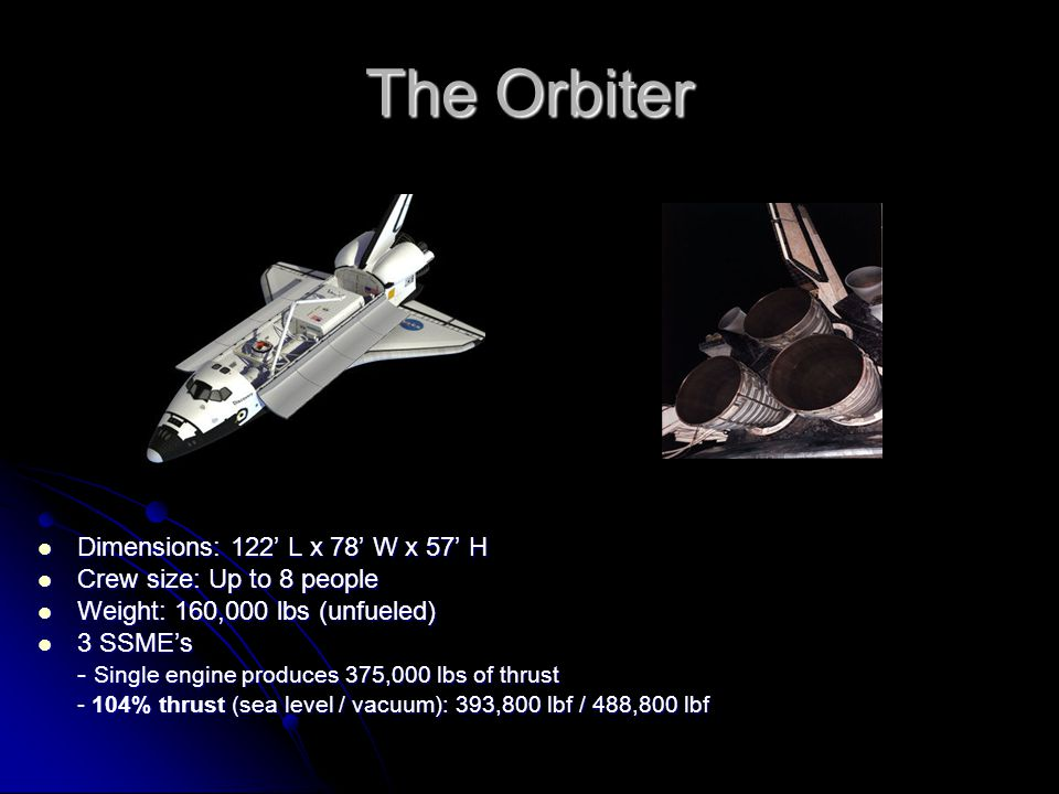 The Orbiter Dimensions: 122' L x 78' W x 57' H Dimensions: 122' L x 78' W x 57' H Crew size: Up to 8 people Crew size: Up to 8 people Weight: 160,000 lbs (unfueled) Weight: 160,000 lbs (unfueled) 3 SSME's 3 SSME's - Single engine produces 375,000 lbs of thrust - 104% thrust (sea level / vacuum): 393,800 lbf / 488,800 lbf