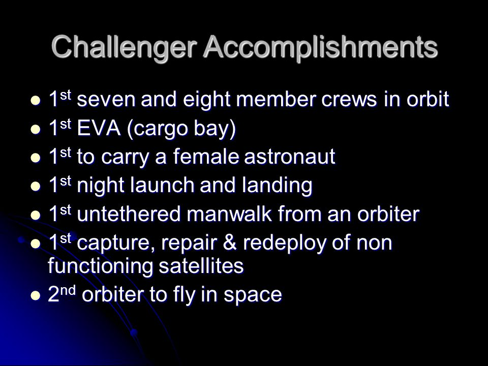 Challenger Accomplishments 1 st seven and eight member crews in orbit 1 st seven and eight member crews in orbit 1 st EVA (cargo bay) 1 st EVA (cargo bay) 1 st to carry a female astronaut 1 st to carry a female astronaut 1 st night launch and landing 1 st night launch and landing 1 st untethered manwalk from an orbiter 1 st untethered manwalk from an orbiter 1 st capture, repair & redeploy of non functioning satellites 1 st capture, repair & redeploy of non functioning satellites 2 nd orbiter to fly in space 2 nd orbiter to fly in space