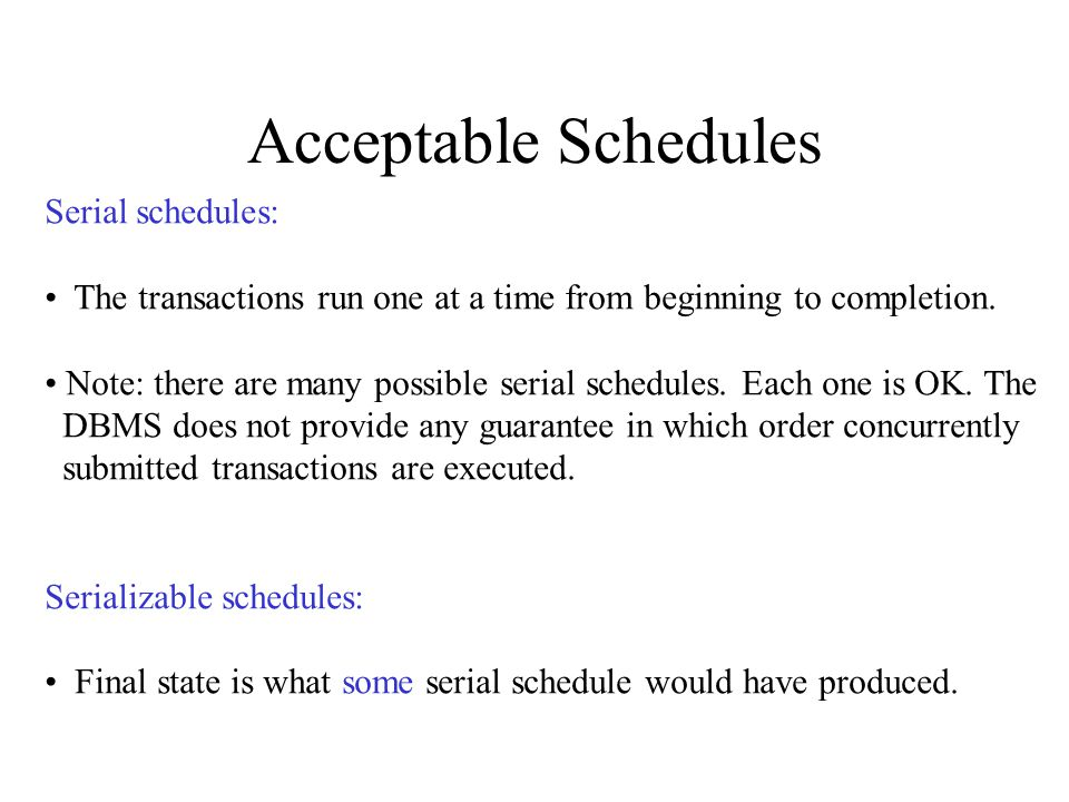 Acceptable Schedules Serial schedules: The transactions run one at a time from beginning to completion.