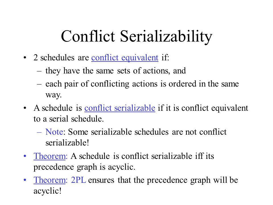Conflict Serializability 2 schedules are conflict equivalent if: –they have the same sets of actions, and –each pair of conflicting actions is ordered in the same way.