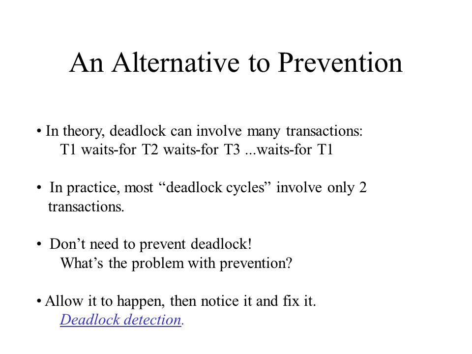 An Alternative to Prevention In theory, deadlock can involve many transactions: T1 waits-for T2 waits-for T3...waits-for T1 In practice, most deadlock cycles involve only 2 transactions.