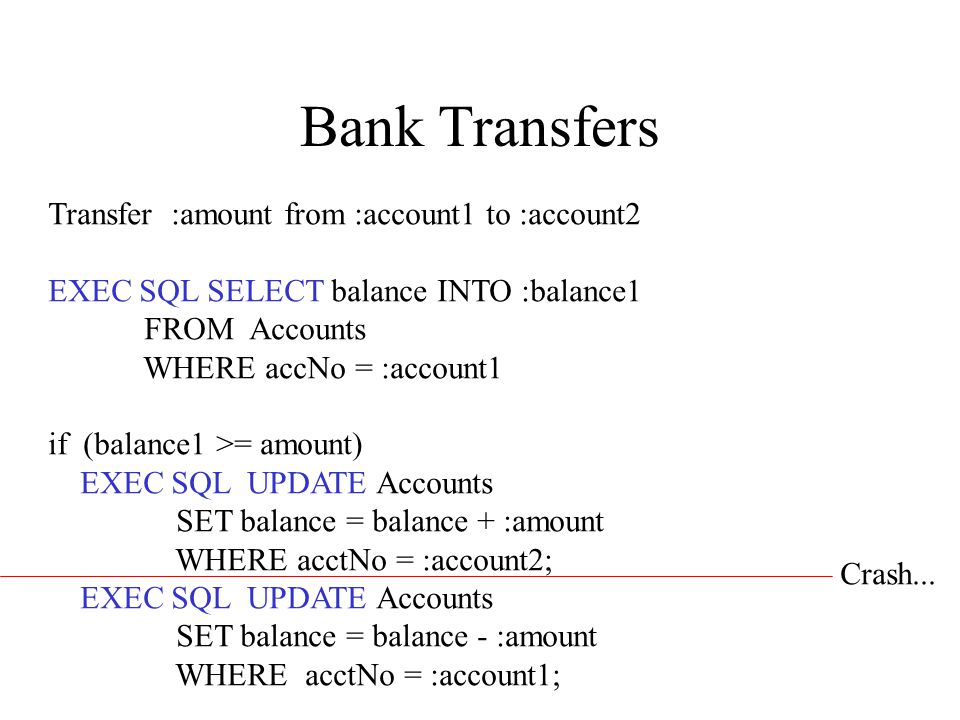 Bank Transfers Transfer :amount from :account1 to :account2 EXEC SQL SELECT balance INTO :balance1 FROM Accounts WHERE accNo = :account1 if (balance1 >= amount) EXEC SQL UPDATE Accounts SET balance = balance + :amount WHERE acctNo = :account2; EXEC SQL UPDATE Accounts SET balance = balance - :amount WHERE acctNo = :account1; Crash...