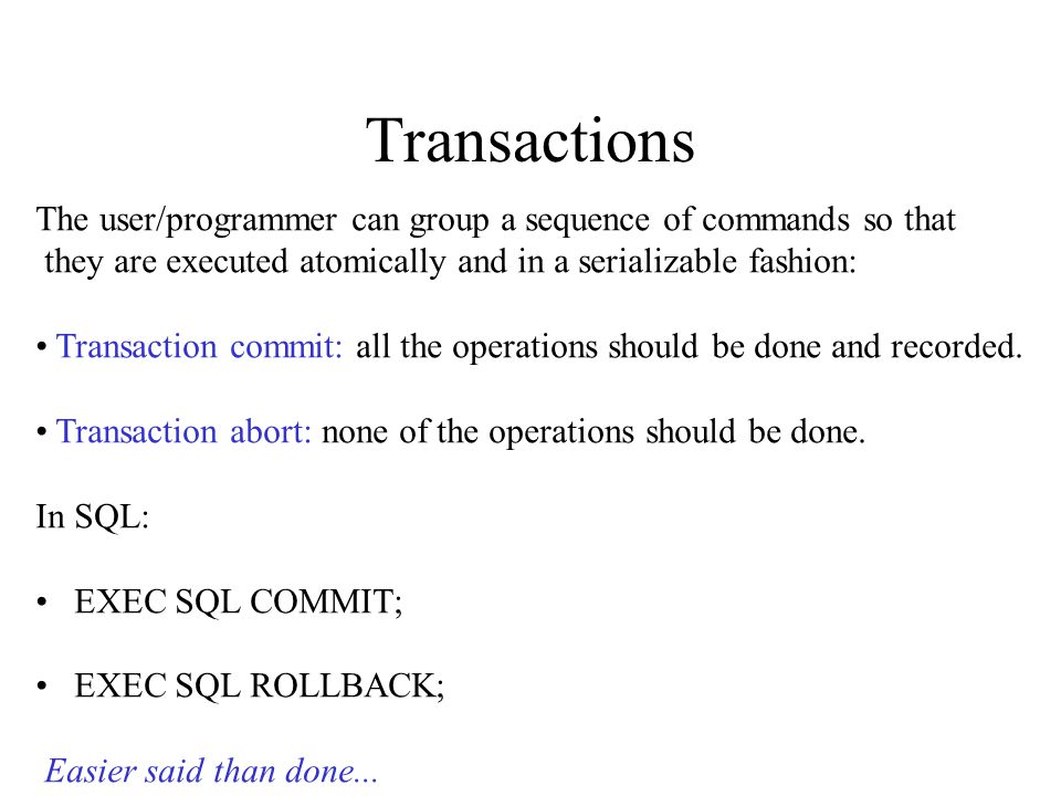 Transactions The user/programmer can group a sequence of commands so that they are executed atomically and in a serializable fashion: Transaction commit: all the operations should be done and recorded.