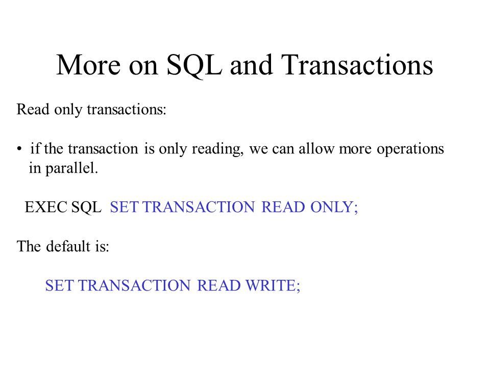 More on SQL and Transactions Read only transactions: if the transaction is only reading, we can allow more operations in parallel.