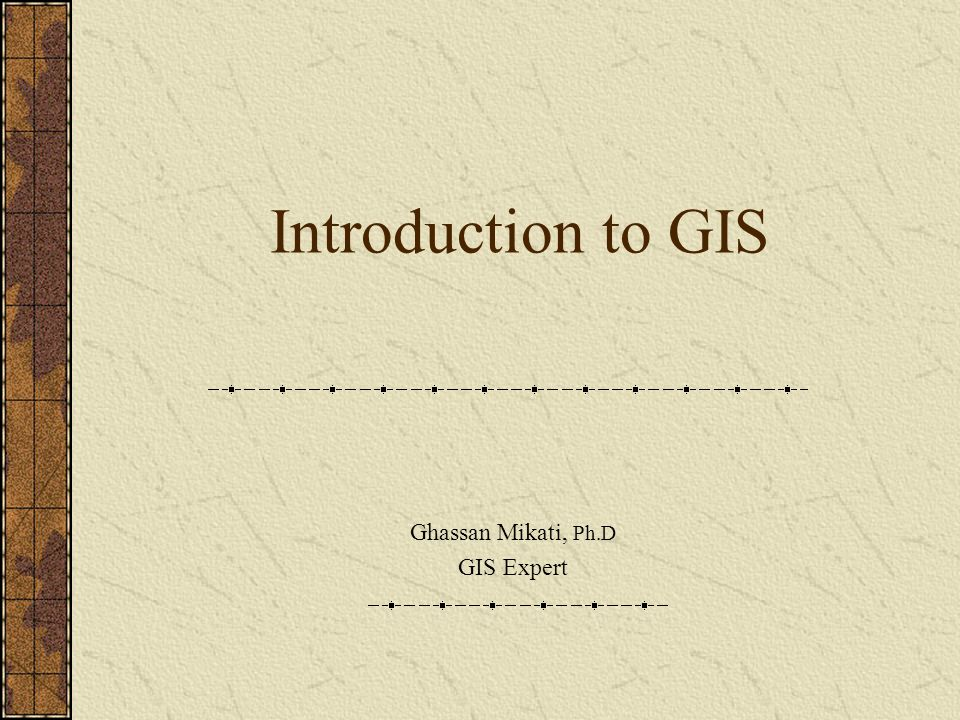 Introduction to GIS Ghassan Mikati, Ph.D GIS Expert