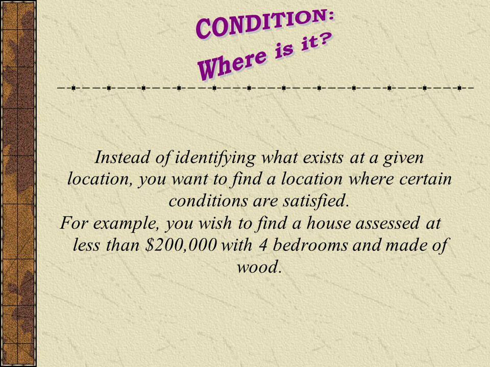 Instead of identifying what exists at a given location, you want to find a location where certain conditions are satisfied.