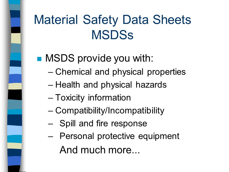 Material Safety Data Sheets MSDSs n MSDS provide you with: –Chemical and physical properties –Health and physical hazards –Toxicity information –Compatibility/Incompatibility –Spill and fire response –Personal protective equipment And much more...