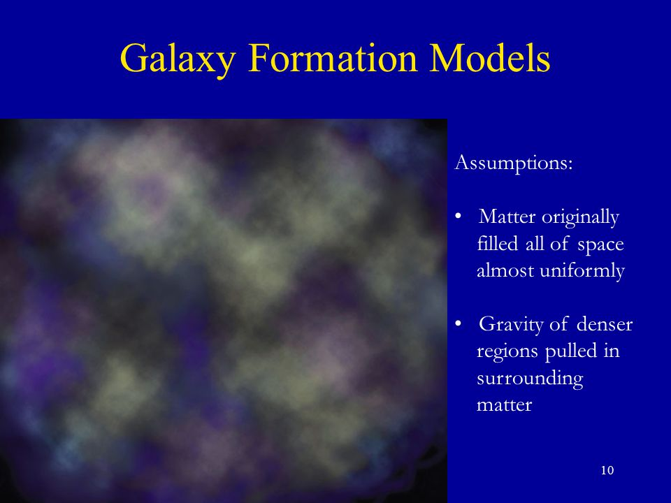 10 Assumptions: Matter originally filled all of space almost uniformly Gravity of denser regions pulled in surrounding matter Galaxy Formation Models
