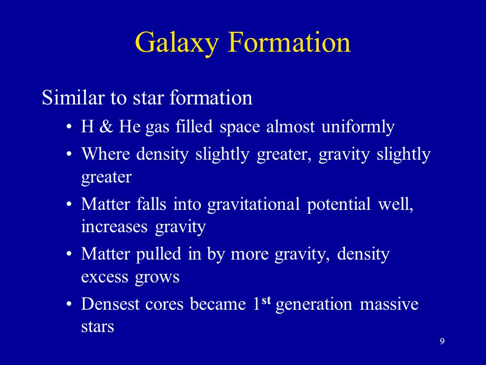 9 Galaxy Formation Similar to star formation H & He gas filled space almost uniformly Where density slightly greater, gravity slightly greater Matter falls into gravitational potential well, increases gravity Matter pulled in by more gravity, density excess grows Densest cores became 1 st generation massive stars