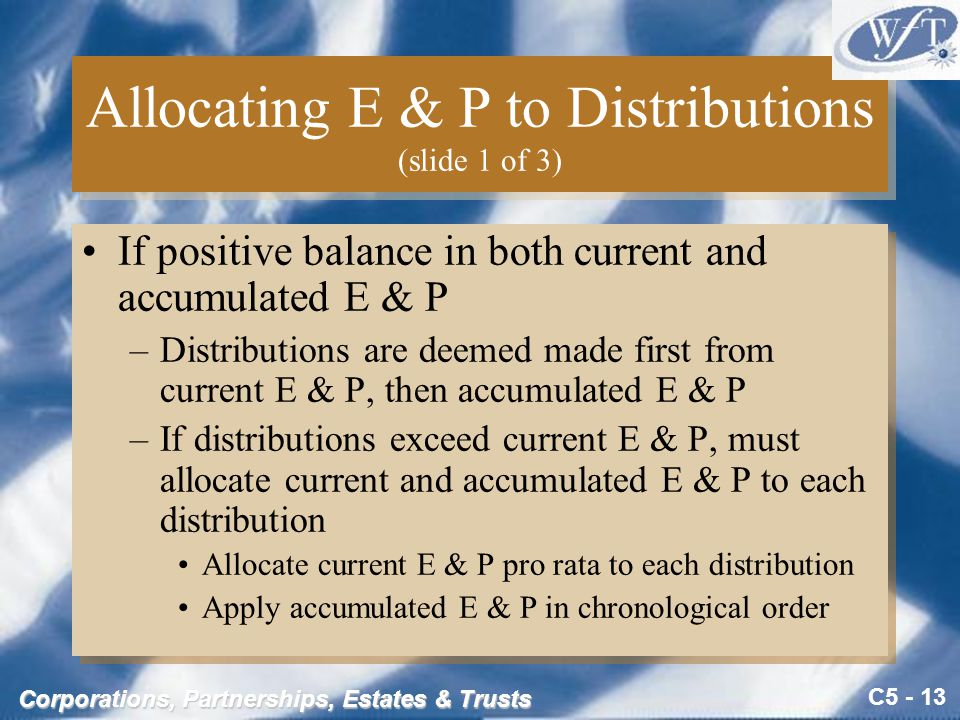 C5 - 13 Corporations, Partnerships, Estates & Trusts Allocating E & P to Distributions (slide 1 of 3) If positive balance in both current and accumulated E & P –Distributions are deemed made first from current E & P, then accumulated E & P –If distributions exceed current E & P, must allocate current and accumulated E & P to each distribution Allocate current E & P pro rata to each distribution Apply accumulated E & P in chronological order If positive balance in both current and accumulated E & P –Distributions are deemed made first from current E & P, then accumulated E & P –If distributions exceed current E & P, must allocate current and accumulated E & P to each distribution Allocate current E & P pro rata to each distribution Apply accumulated E & P in chronological order