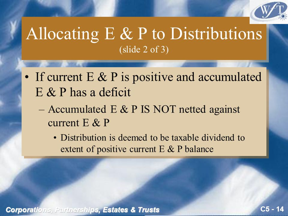C5 - 14 Corporations, Partnerships, Estates & Trusts Allocating E & P to Distributions (slide 2 of 3) If current E & P is positive and accumulated E & P has a deficit –Accumulated E & P IS NOT netted against current E & P Distribution is deemed to be taxable dividend to extent of positive current E & P balance If current E & P is positive and accumulated E & P has a deficit –Accumulated E & P IS NOT netted against current E & P Distribution is deemed to be taxable dividend to extent of positive current E & P balance