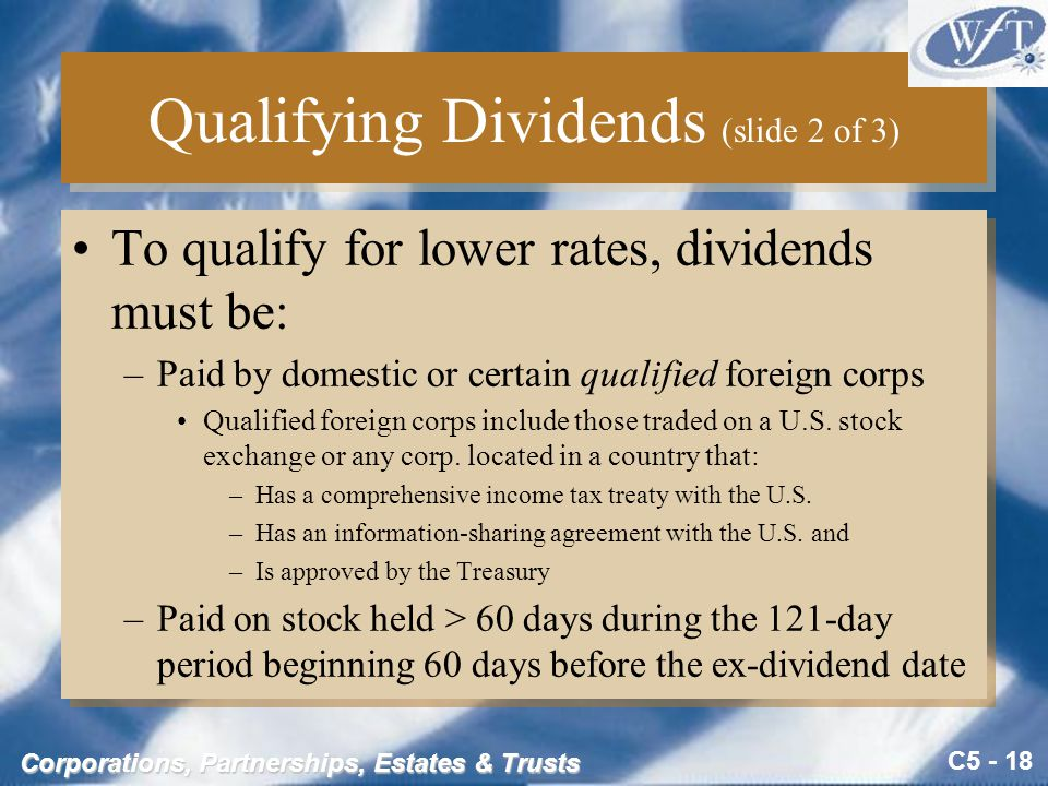 C5 - 18 Corporations, Partnerships, Estates & Trusts Qualifying Dividends (slide 2 of 3) To qualify for lower rates, dividends must be: –Paid by domestic or certain qualified foreign corps Qualified foreign corps include those traded on a U.S.