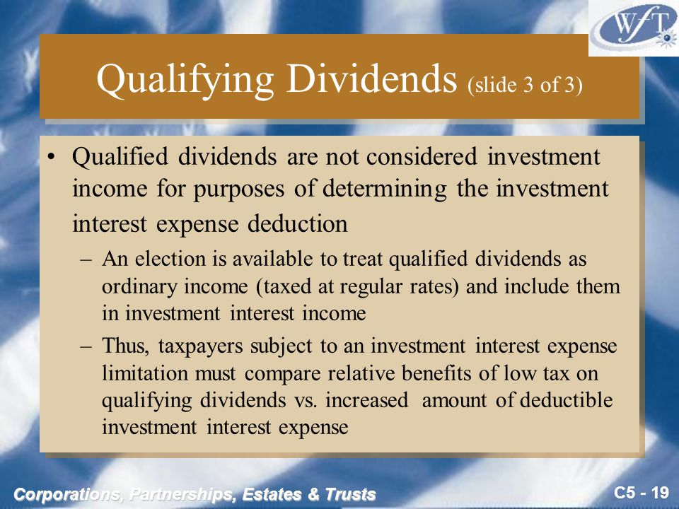 C5 - 19 Corporations, Partnerships, Estates & Trusts Qualifying Dividends (slide 3 of 3) Qualified dividends are not considered investment income for purposes of determining the investment interest expense deduction –An election is available to treat qualified dividends as ordinary income (taxed at regular rates) and include them in investment interest income –Thus, taxpayers subject to an investment interest expense limitation must compare relative benefits of low tax on qualifying dividends vs.