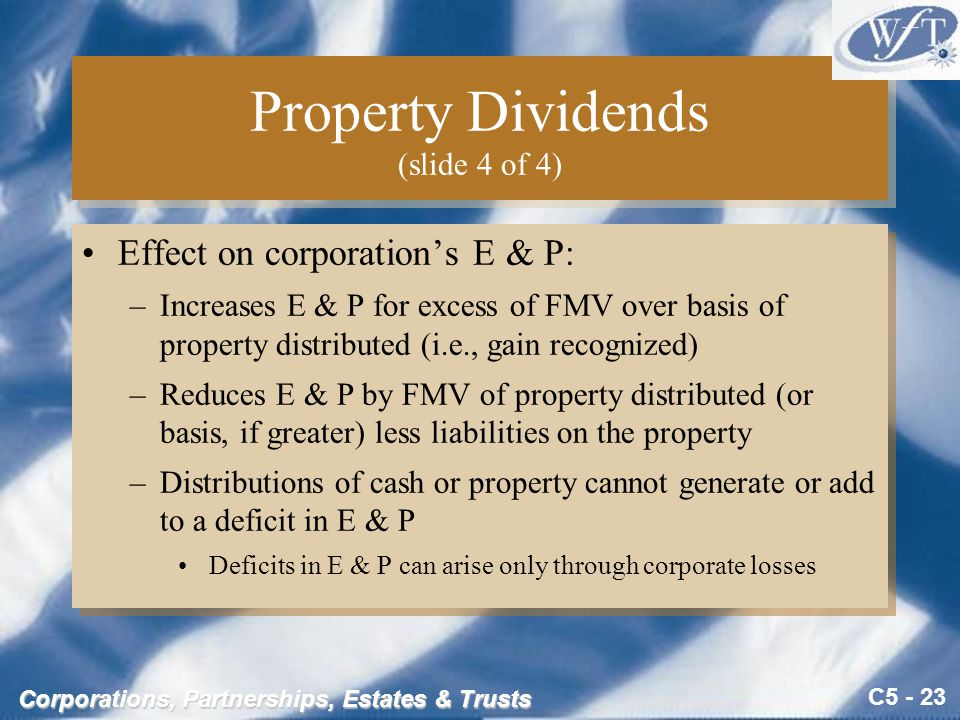 C5 - 23 Corporations, Partnerships, Estates & Trusts Property Dividends (slide 4 of 4) Effect on corporation's E & P: –Increases E & P for excess of FMV over basis of property distributed (i.e., gain recognized) –Reduces E & P by FMV of property distributed (or basis, if greater) less liabilities on the property –Distributions of cash or property cannot generate or add to a deficit in E & P Deficits in E & P can arise only through corporate losses Effect on corporation's E & P: –Increases E & P for excess of FMV over basis of property distributed (i.e., gain recognized) –Reduces E & P by FMV of property distributed (or basis, if greater) less liabilities on the property –Distributions of cash or property cannot generate or add to a deficit in E & P Deficits in E & P can arise only through corporate losses