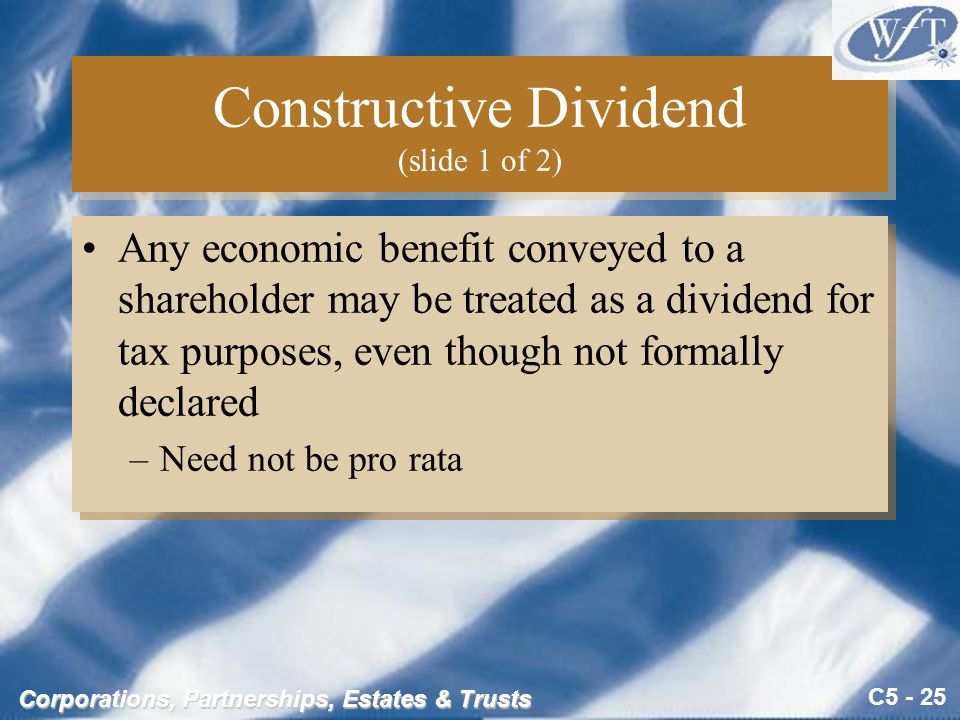 C5 - 25 Corporations, Partnerships, Estates & Trusts Constructive Dividend (slide 1 of 2) Any economic benefit conveyed to a shareholder may be treated as a dividend for tax purposes, even though not formally declared –Need not be pro rata Any economic benefit conveyed to a shareholder may be treated as a dividend for tax purposes, even though not formally declared –Need not be pro rata