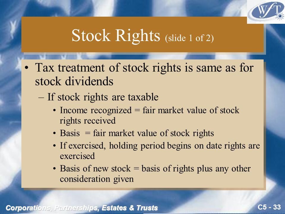 C5 - 33 Corporations, Partnerships, Estates & Trusts Stock Rights (slide 1 of 2) Tax treatment of stock rights is same as for stock dividends –If stock rights are taxable Income recognized = fair market value of stock rights received Basis = fair market value of stock rights If exercised, holding period begins on date rights are exercised Basis of new stock = basis of rights plus any other consideration given Tax treatment of stock rights is same as for stock dividends –If stock rights are taxable Income recognized = fair market value of stock rights received Basis = fair market value of stock rights If exercised, holding period begins on date rights are exercised Basis of new stock = basis of rights plus any other consideration given