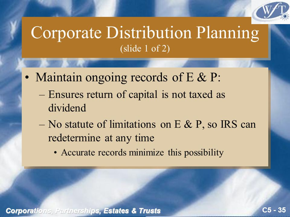C5 - 35 Corporations, Partnerships, Estates & Trusts Corporate Distribution Planning (slide 1 of 2) Maintain ongoing records of E & P: –Ensures return of capital is not taxed as dividend –No statute of limitations on E & P, so IRS can redetermine at any time Accurate records minimize this possibility Maintain ongoing records of E & P: –Ensures return of capital is not taxed as dividend –No statute of limitations on E & P, so IRS can redetermine at any time Accurate records minimize this possibility