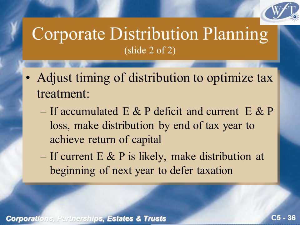C5 - 36 Corporations, Partnerships, Estates & Trusts Corporate Distribution Planning (slide 2 of 2) Adjust timing of distribution to optimize tax treatment: –If accumulated E & P deficit and current E & P loss, make distribution by end of tax year to achieve return of capital –If current E & P is likely, make distribution at beginning of next year to defer taxation Adjust timing of distribution to optimize tax treatment: –If accumulated E & P deficit and current E & P loss, make distribution by end of tax year to achieve return of capital –If current E & P is likely, make distribution at beginning of next year to defer taxation