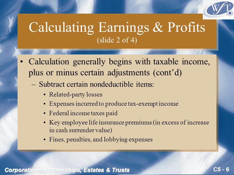 C5 - 6 Corporations, Partnerships, Estates & Trusts Calculating Earnings & Profits (slide 2 of 4) Calculation generally begins with taxable income, plus or minus certain adjustments (cont'd) –Subtract certain nondeductible items: Related-party losses Expenses incurred to produce tax-exempt income Federal income taxes paid Key employee life insurance premiums (in excess of increase in cash surrender value) Fines, penalties, and lobbying expenses Calculation generally begins with taxable income, plus or minus certain adjustments (cont'd) –Subtract certain nondeductible items: Related-party losses Expenses incurred to produce tax-exempt income Federal income taxes paid Key employee life insurance premiums (in excess of increase in cash surrender value) Fines, penalties, and lobbying expenses