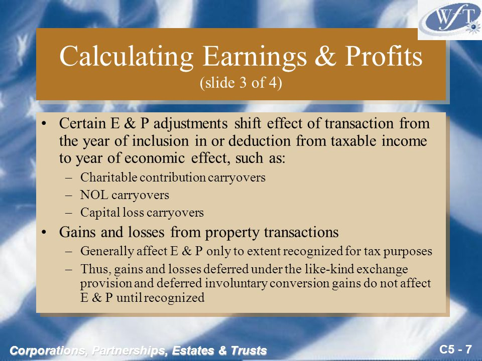 C5 - 7 Corporations, Partnerships, Estates & Trusts Calculating Earnings & Profits (slide 3 of 4) Certain E & P adjustments shift effect of transaction from the year of inclusion in or deduction from taxable income to year of economic effect, such as: –Charitable contribution carryovers –NOL carryovers –Capital loss carryovers Gains and losses from property transactions –Generally affect E & P only to extent recognized for tax purposes –Thus, gains and losses deferred under the like-kind exchange provision and deferred involuntary conversion gains do not affect E & P until recognized Certain E & P adjustments shift effect of transaction from the year of inclusion in or deduction from taxable income to year of economic effect, such as: –Charitable contribution carryovers –NOL carryovers –Capital loss carryovers Gains and losses from property transactions –Generally affect E & P only to extent recognized for tax purposes –Thus, gains and losses deferred under the like-kind exchange provision and deferred involuntary conversion gains do not affect E & P until recognized