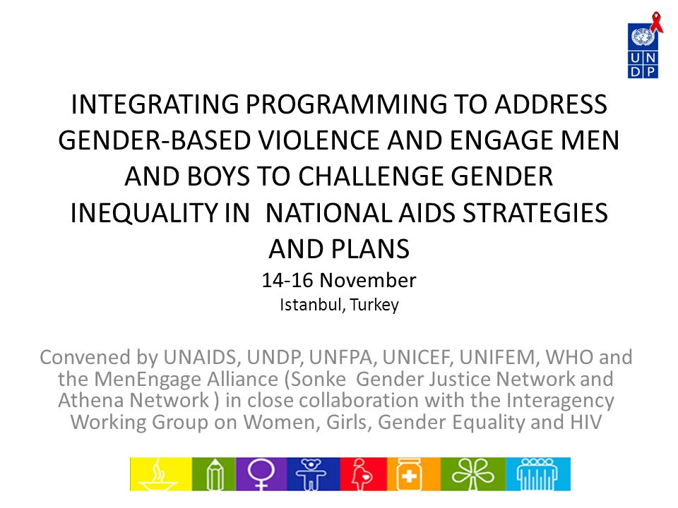 INTEGRATING PROGRAMMING TO ADDRESS GENDER-BASED VIOLENCE AND ENGAGE MEN AND BOYS TO CHALLENGE GENDER INEQUALITY IN NATIONAL AIDS STRATEGIES AND PLANS November Istanbul, Turkey Convened by UNAIDS, UNDP, UNFPA, UNICEF, UNIFEM, WHO and the MenEngage Alliance (Sonke Gender Justice Network and Athena Network ) in close collaboration with the Interagency Working Group on Women, Girls, Gender Equality and HIV