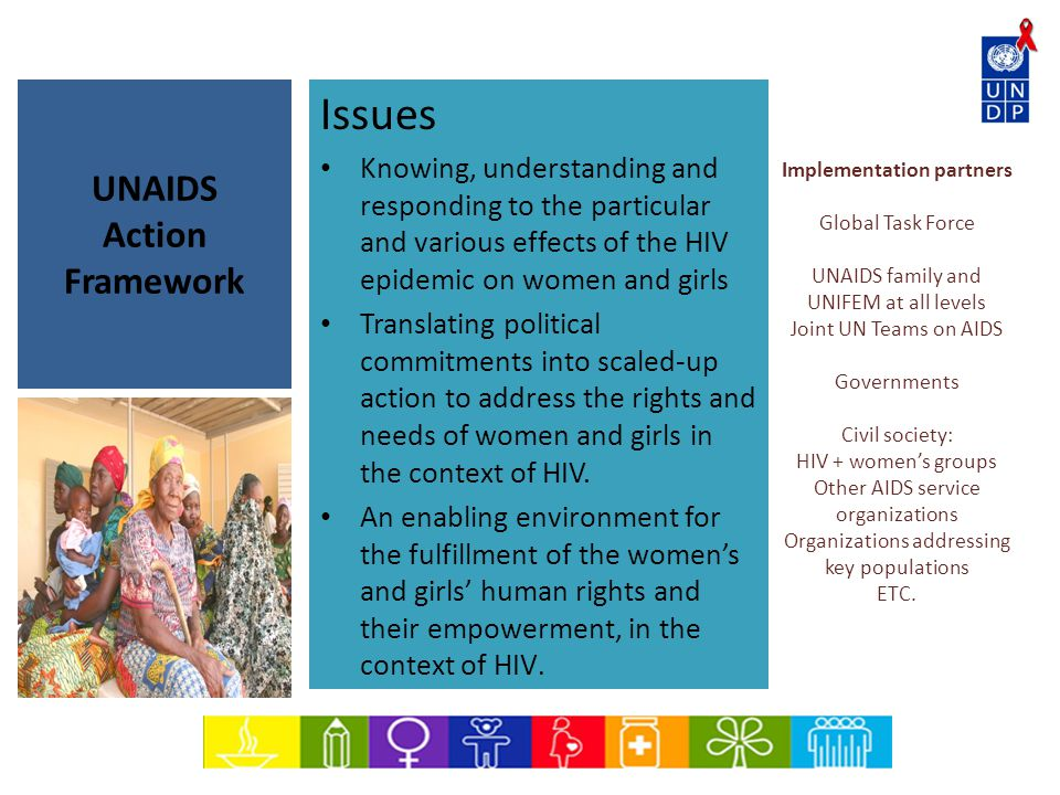UNAIDS Action Framework Implementation partners Global Task Force UNAIDS family and UNIFEM at all levels Joint UN Teams on AIDS Governments Civil society: HIV + women's groups Other AIDS service organizations Organizations addressing key populations ETC.