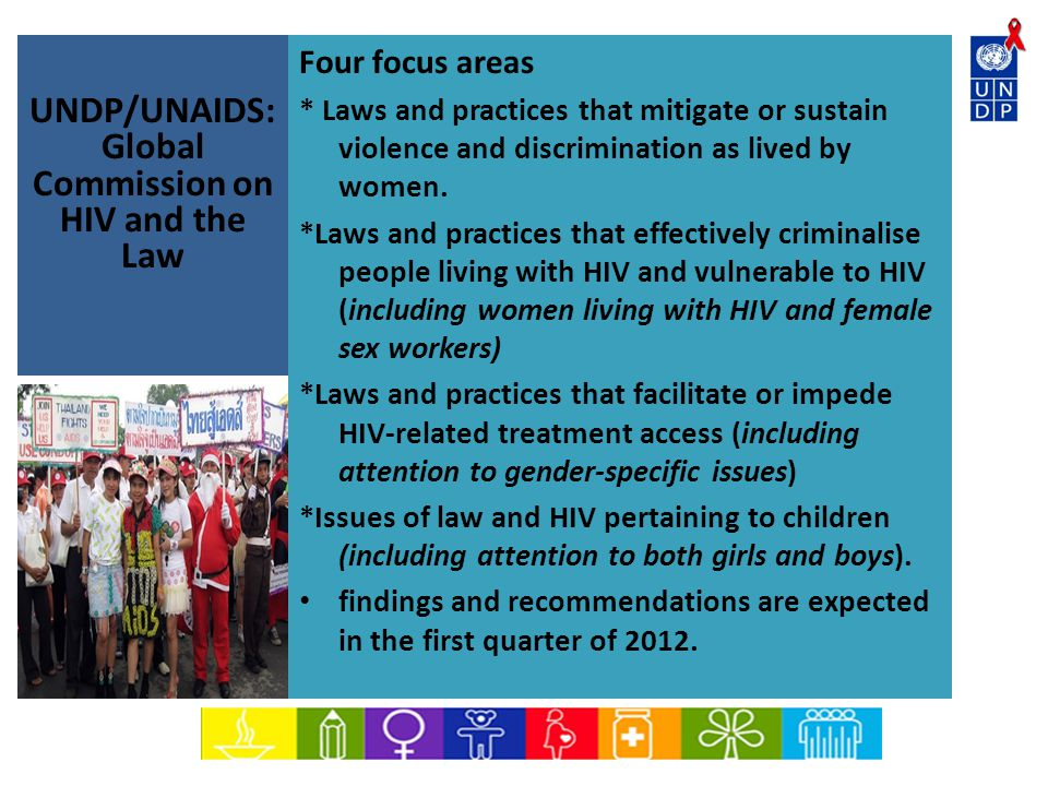 UNDP/UNAIDS: Global Commission on HIV and the Law Four focus areas * Laws and practices that mitigate or sustain violence and discrimination as lived by women.