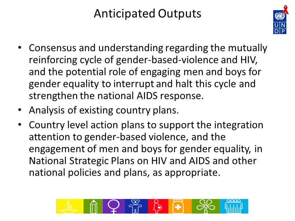 Anticipated Outputs Consensus and understanding regarding the mutually reinforcing cycle of gender-based-violence and HIV, and the potential role of engaging men and boys for gender equality to interrupt and halt this cycle and strengthen the national AIDS response.