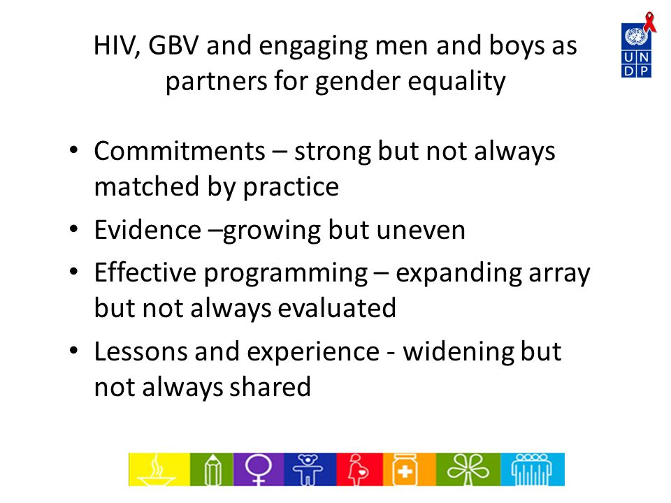 HIV, GBV and engaging men and boys as partners for gender equality Commitments – strong but not always matched by practice Evidence –growing but uneven Effective programming – expanding array but not always evaluated Lessons and experience - widening but not always shared