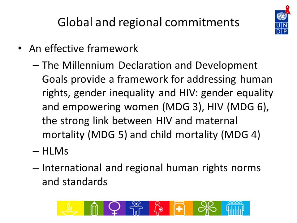 Global and regional commitments An effective framework – The Millennium Declaration and Development Goals provide a framework for addressing human rights, gender inequality and HIV: gender equality and empowering women (MDG 3), HIV (MDG 6), the strong link between HIV and maternal mortality (MDG 5) and child mortality (MDG 4) – HLMs – International and regional human rights norms and standards