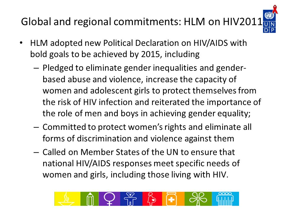 Global and regional commitments: HLM on HIV2011 HLM adopted new Political Declaration on HIV/AIDS with bold goals to be achieved by 2015, including – Pledged to eliminate gender inequalities and gender- based abuse and violence, increase the capacity of women and adolescent girls to protect themselves from the risk of HIV infection and reiterated the importance of the role of men and boys in achieving gender equality; – Committed to protect women's rights and eliminate all forms of discrimination and violence against them – Called on Member States of the UN to ensure that national HIV/AIDS responses meet specific needs of women and girls, including those living with HIV.