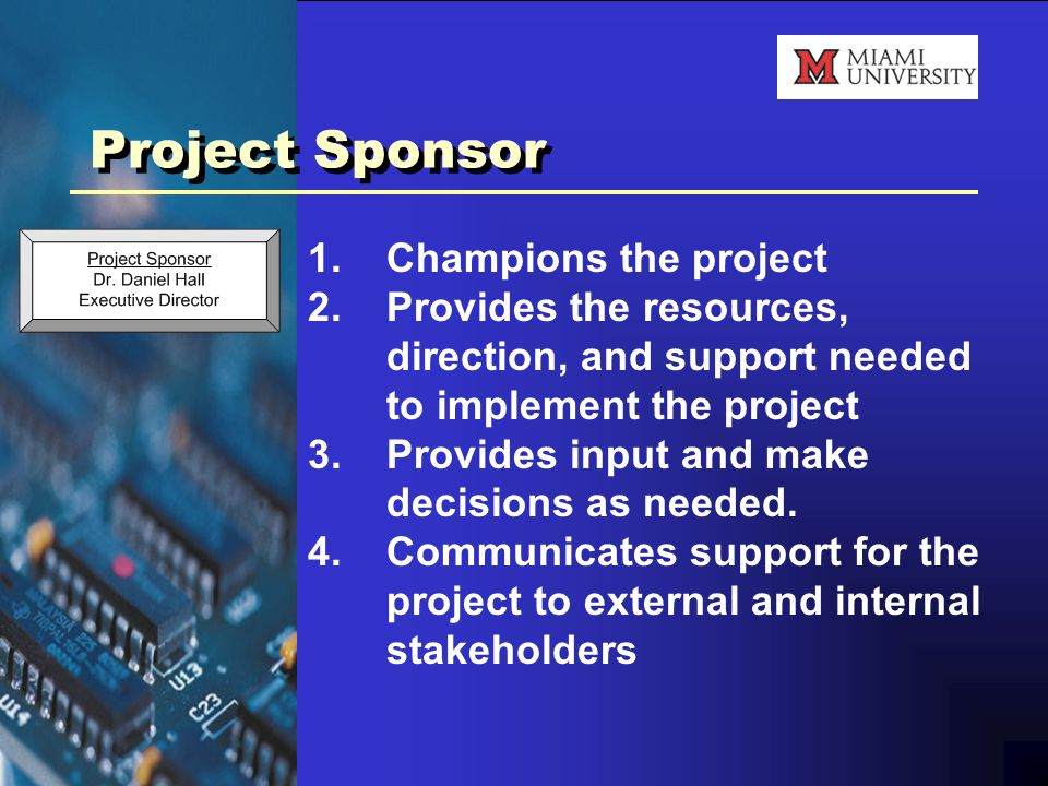 Project Sponsor 1.Champions the project 2.Provides the resources, direction, and support needed to implement the project 3.Provides input and make decisions as needed.