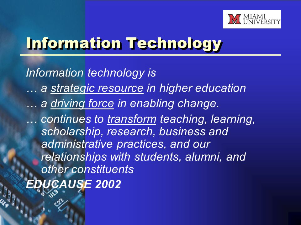Information Technology Information technology is … a strategic resource in higher education … a driving force in enabling change.