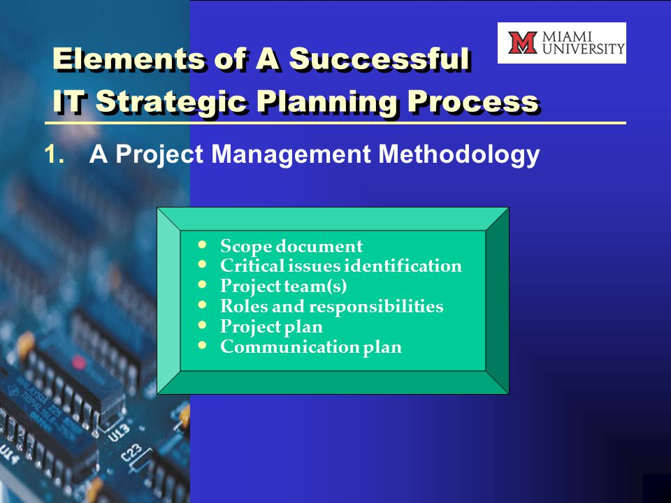 Elements of A Successful IT Strategic Planning Process 1.A Project Management Methodology Scope document Critical issues identification Project team(s) Roles and responsibilities Project plan Communication plan