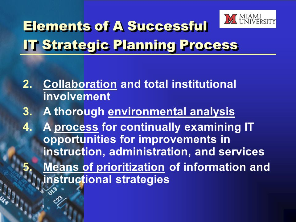 Elements of A Successful IT Strategic Planning Process 2.Collaboration and total institutional involvement 3.A thorough environmental analysis 4.A process for continually examining IT opportunities for improvements in instruction, administration, and services 5.Means of prioritization of information and instructional strategies