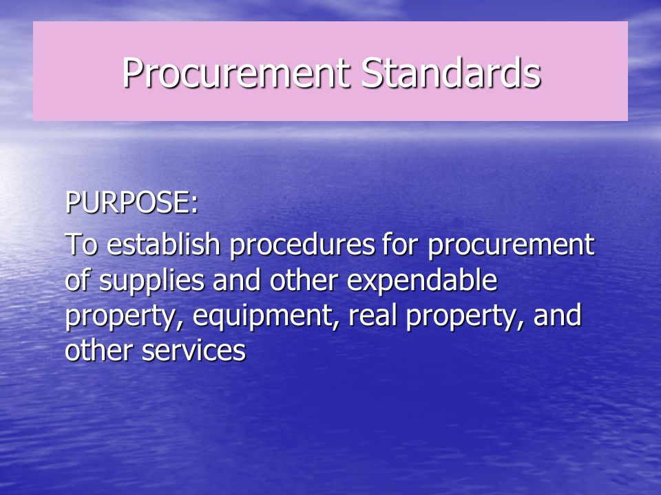Procurement Standards PURPOSE: To establish procedures for procurement of supplies and other expendable property, equipment, real property, and other services