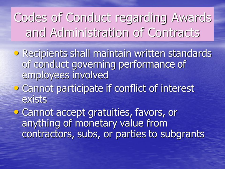 Codes of Conduct regarding Awards and Administration of Contracts Recipients shall maintain written standards of conduct governing performance of employees involved Recipients shall maintain written standards of conduct governing performance of employees involved Cannot participate if conflict of interest exists Cannot participate if conflict of interest exists Cannot accept gratuities, favors, or anything of monetary value from contractors, subs, or parties to subgrants Cannot accept gratuities, favors, or anything of monetary value from contractors, subs, or parties to subgrants