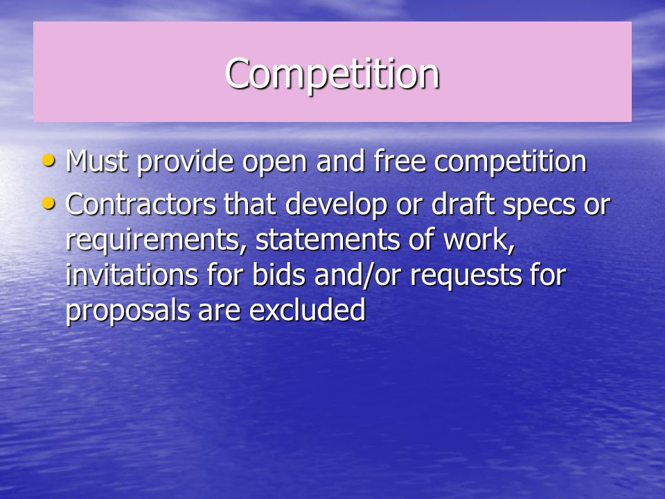 Competition Must provide open and free competition Must provide open and free competition Contractors that develop or draft specs or requirements, statements of work, invitations for bids and/or requests for proposals are excluded Contractors that develop or draft specs or requirements, statements of work, invitations for bids and/or requests for proposals are excluded