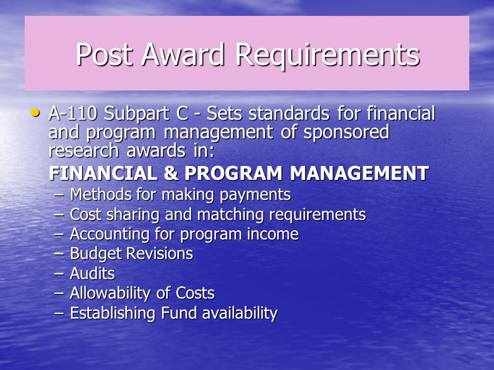 Post Award Requirements A-110 Subpart C - Sets standards for financial and program management of sponsored research awards in: A-110 Subpart C - Sets standards for financial and program management of sponsored research awards in: FINANCIAL & PROGRAM MANAGEMENT –Methods for making payments –Cost sharing and matching requirements –Accounting for program income –Budget Revisions –Audits –Allowability of Costs –Establishing Fund availability