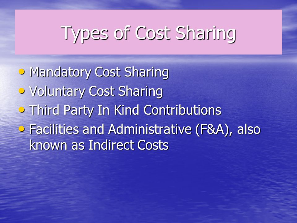 Types of Cost Sharing Mandatory Cost Sharing Mandatory Cost Sharing Voluntary Cost Sharing Voluntary Cost Sharing Third Party In Kind Contributions Third Party In Kind Contributions Facilities and Administrative (F&A), also known as Indirect Costs Facilities and Administrative (F&A), also known as Indirect Costs