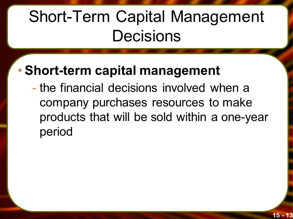 Short-Term Capital Management Decisions Short-term capital management -the financial decisions involved when a company purchases resources to make products that will be sold within a one-year period