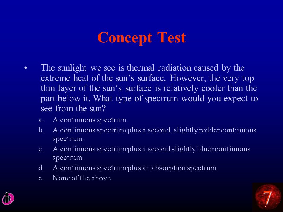 7 Concept Test The sunlight we see is thermal radiation caused by the extreme heat of the sun's surface.