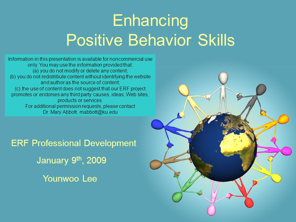 Enhancing Positive Behavior Skills January 9 th, 2009 ERF Professional Development Younwoo Lee Information in this presentation is available for noncommercial use only.