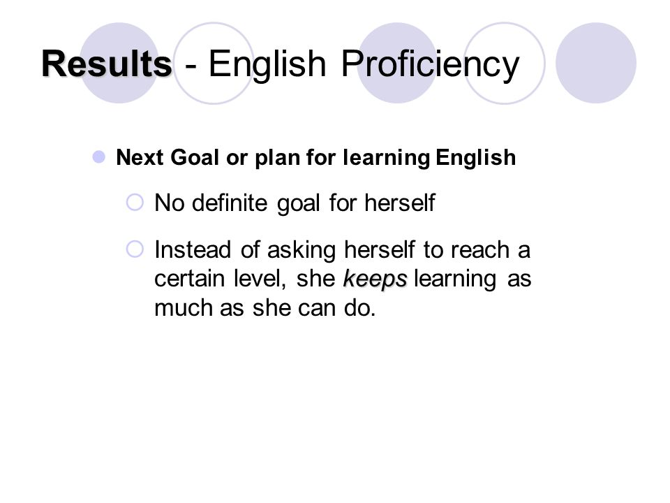 Results Results - English Proficiency Next Goal or plan for learning English  No definite goal for herself keeps  Instead of asking herself to reach a certain level, she keeps learning as much as she can do.