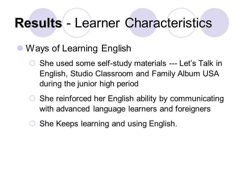 Results Results - Learner Characteristics Ways of Learning English  She used some self-study materials --- Let's Talk in English, Studio Classroom and Family Album USA during the junior high period  She reinforced her English ability by communicating with advanced language learners and foreigners  She Keeps learning and using English.