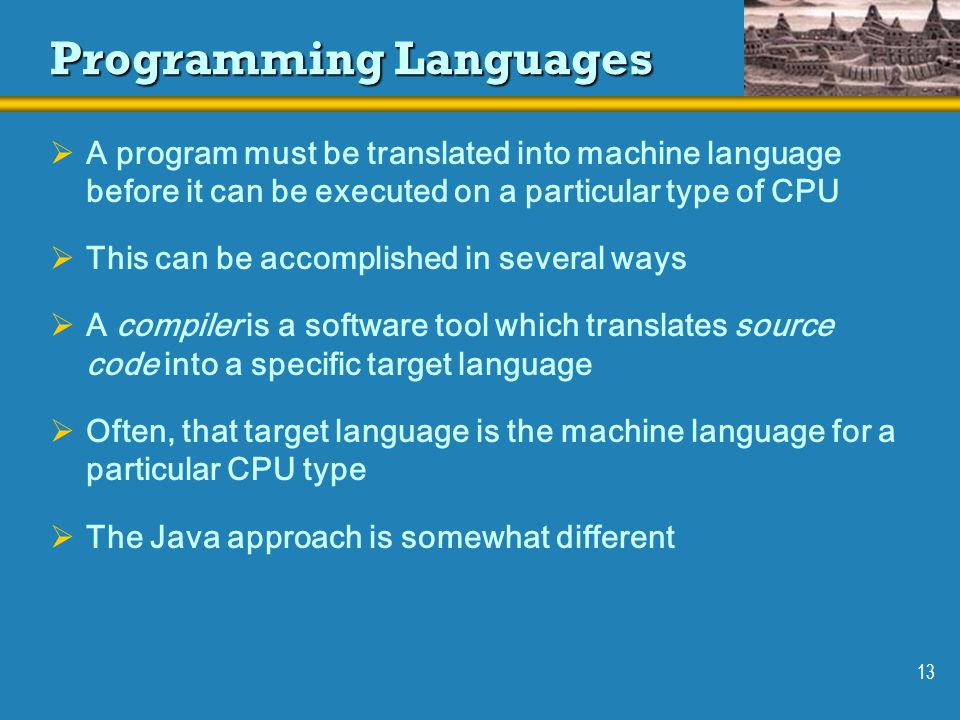 13 Programming Languages  A program must be translated into machine language before it can be executed on a particular type of CPU  This can be accomplished in several ways  A compiler is a software tool which translates source code into a specific target language  Often, that target language is the machine language for a particular CPU type  The Java approach is somewhat different