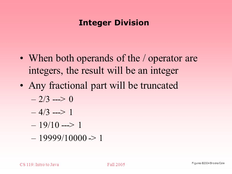 Figures ©2004 Brooks/Cole CS 119: Intro to JavaFall 2005 Integer Division When both operands of the / operator are integers, the result will be an integer Any fractional part will be truncated –2/3 ---> 0 –4/3 ---> 1 –19/10 ---> 1 –19999/ > 1