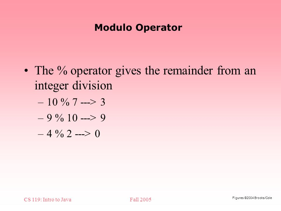 Figures ©2004 Brooks/Cole CS 119: Intro to JavaFall 2005 Modulo Operator The % operator gives the remainder from an integer division –10 % 7 ---> 3 –9 % > 9 –4 % 2 ---> 0