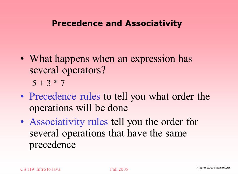 Figures ©2004 Brooks/Cole CS 119: Intro to JavaFall 2005 Precedence and Associativity What happens when an expression has several operators.